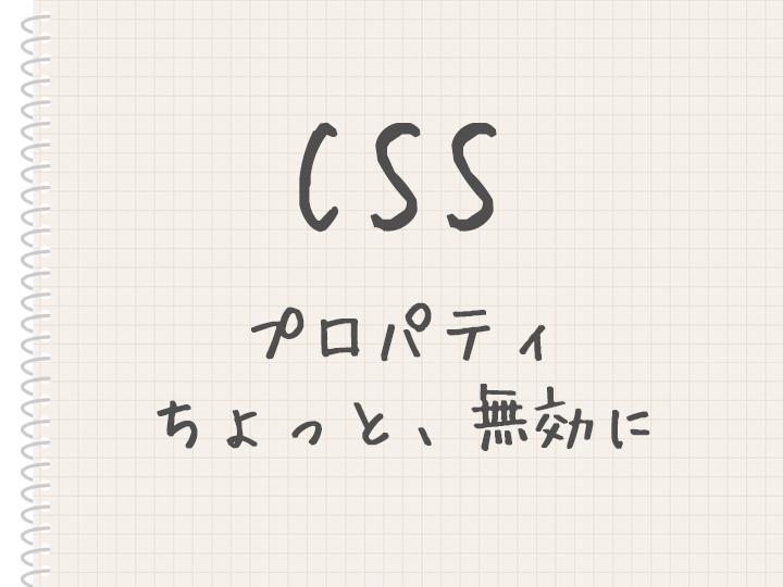 スタイルシート(CSS)でプロパティを一時的に無効にしたいとき