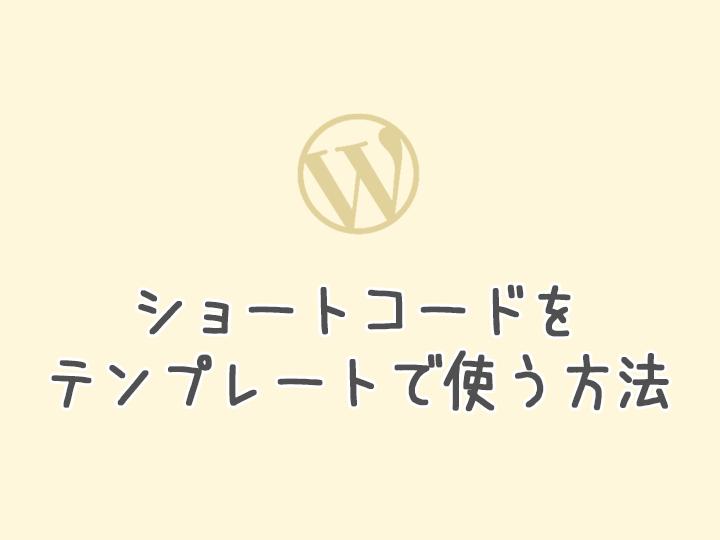 【WordPress】ショートコードをテンプレートファイルに記述して使う方法